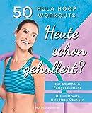 Heute Schon Gehullert? 50 Hula Hoop Workouts für Anfänger & Fortgeschrittene: Training für Bauch, Beine, Po und andere Problemzonen. Glücklich Abnehmen und fit werden mit dem Reifen!