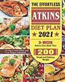The Effortless Atkins Diet Plan 2021: 3-Week Atkins Diet Meal Plan - 200 Simple and Delicious Recipes - Living a Low-Carb and Low-Sugar Lifestyle