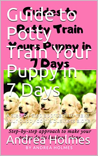 Guide to Potty Train Your Puppy in 7 Days: A step-by-step approach to make your puppy do his business alone
