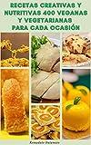 Recetas Creativas Y Nutritivas 400 Veganas Y Vegetarianas Para Cada Ocasión : Recetas Para El Desayuno, Sopas, Ensaladas, Verduras, Arroz, Granos, Pasta, Pasteles, Galletas, Frijoles, Nueces, Tofu