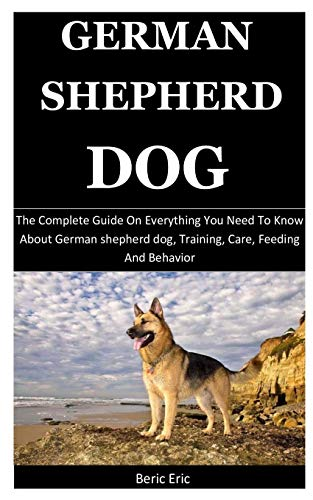 German Shepherd Dog: The Complete Guide on Everything You Need to Know about German shepherd dog, Training, Care, Feeding And Behavior