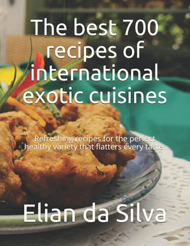 The best 700 recipes of international exotic cuisines: Refreshing recipes for the perfect healthy variety that flatters every taste.