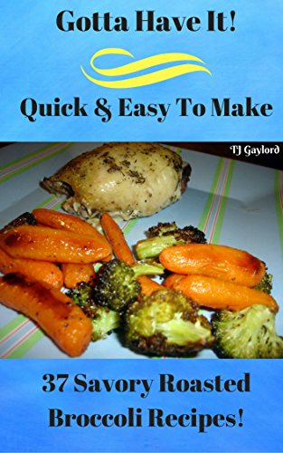 Gotta Have It Quick & Easy To Make 37 Savory Roasted Broccoli Recipes! (English Edition)