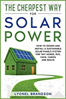 The Cheapest Way for Solar Power: How to Design and Install a Sustainable Solar Panels System for Tiny Homes, RVS, Vans, Cabins and Boats