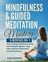 Mindfulness And Guided Meditation Mastery: 6 Books in 1: Chakra Healing, Third Eye Awakening, Reiki Healing For Beginners, Yoga Nidra, Yoga Sutra Of Patanjali & Kundalini Awakening.