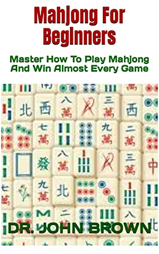 Mahjong For Beginners: Master How To Play Mahjong And Win Almost Every Game (English Edition)