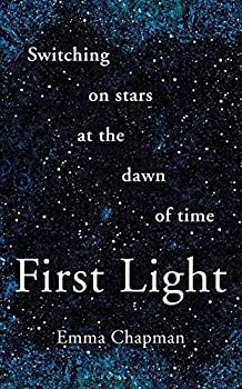 First Light: Switching on Stars at the Dawn of Time by Emma Chapman