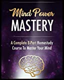 Mind Power Mastery: A complete 8-part Homestudy Course to Master your Mind (E...