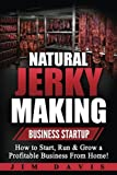Natural Jerky Making Business Startup: How to Start, Run & Grow a...