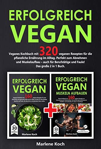 ERFOLGREICH VEGAN: Veganes Kochbuch mit 320 veganen Rezepten für die pflanzliche Ernährung im Alltag. Perfekt zum Abnehmen und Muskelaufbau - auch für Berufstätige und Faule! Das große 2 in 1 Buch.