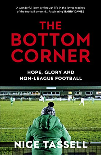 The Bottom Corner: Hope, Glory and Non-League Football: A Season with the Dreamers of Non-League Football