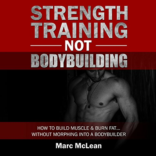 Strength Training Not Bodybuilding: How to Build Muscle and Burn Fat...Without Morphing into a Bodybuilder cover art