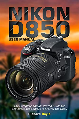 Nikon D850 User Manual: The Complete and Illustrated Guide for Beginners and Seniors to Master the D850 (English Edition)