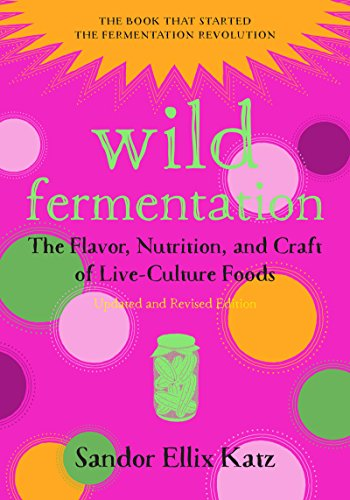 Wild Fermentation: The Flavor, Nutrition, and Craft of Live-Culture Foods, 2nd Edition (English Edition)