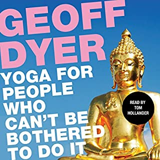Yoga for People Who Can't Be Bothered to Do It                   De :                                                                                                                                 Geoff Dyer                               Lu par :                                                                                                                                 Tom Hollander                      Durée : 6 h et 19 min     Pas de notations     Global 0,0