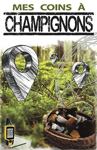 Mes Coins à Champignons: Cartographier vos taches, Recenser les espèces et Collecter vos observations   Journal de cueillette de champignons   Carnet ... 12,85 x 19,84 cm   105 pages (MES COINS A)