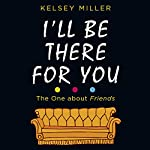 I'll Be There for You                   By:                                                                                                                                 Kelsey Miller                               Narrated by:                                                                                                                                 Kelsey Miller,                                                                                        Amber Benson                      Length: 8 hrs and 27 mins     11 ratings     Overall 4.5