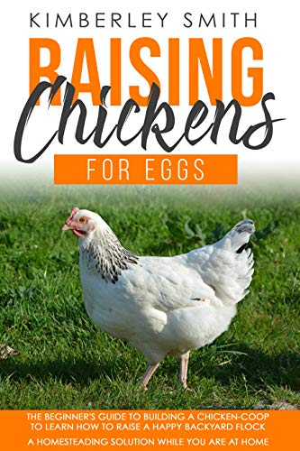 Raising Chickens For Eggs: The Beginner's Guide To Building A Chicken-Coop, To Learn How to Raise A Happy Backyard Flock. A Homesteading Solution While ... At Home (Gardening Farming Raising Book 2)