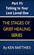 Part VI: Talking to Your Lost Loved One (The Stages of Grief Healing Book 6)