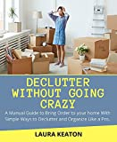 Declutter Without Going Crazy: A Manual Guide to Bring Order to your Home with Simple Ways to Declutter and Organize Like a Pro (English Edition)