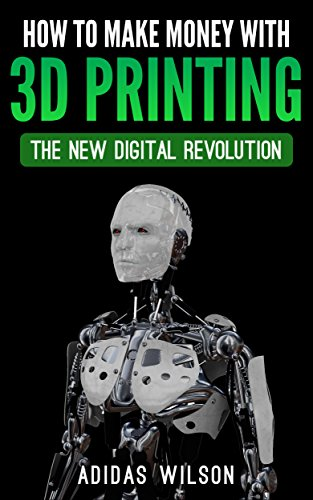 How To Make Money With 3D Printing: The New Digital Revolution (English Edition)