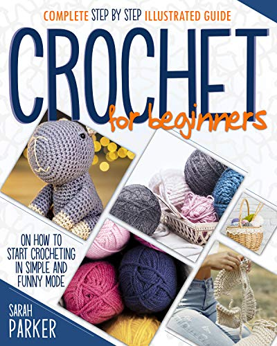 Crochet For Beginners: Complete Step by Step Illustrated Guide on How to Start Crocheting in Simple and Funny Mode by [Sarah Parker]