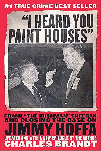 """""""I Heard You Paint Houses"""": Frank """"The Irishman"""" Sheeran and the Inside Story of the Mafia, the Teamsters, and the Last Ride of Jimmy Hoffa"""