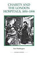 Charity and the London Hospitals, 1850-1898 (Royal Historical Society Studies in History, New Series)