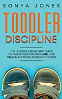 Toddler Discipline: The Ultimate Step by Step Guide to Teach Your Children and Help Them in Boosting Their Confidence