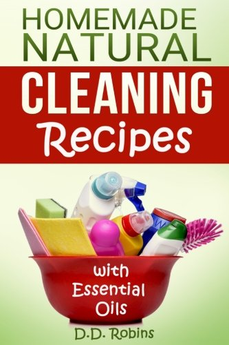 Natural Homemade Cleaning Recipes with Essential Oils: 50 easy homemade cleaning recipes for an all natural healthy home