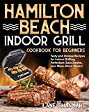 Hamilton Beach Indoor Grill Cookbook for Beginners: Tasty and Unique Recipes for Indoor Grilling Perfection (Less Smoke, Less Mess, More Flavor)