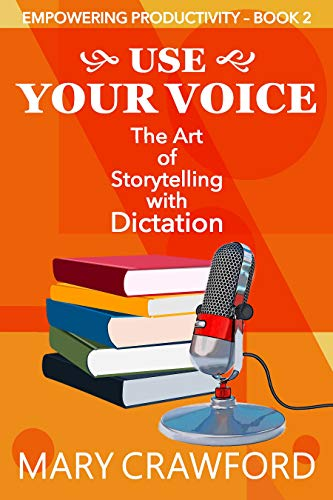 Use Your Voice: The Art of Storytelling with Dictation (Empowering Productivity Book 2)