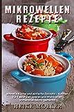 Mikrowellen Rezepte: Schnelle Küche und einfache Rezepte - Kochen für Faule! Zeit sparen und...