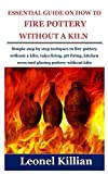 ESSENTIAL GUIDE ON HOW TO FIRE POTTERY WITHOUT A KILN: Simple step by step techques to fire pottery without a kiln, raku firing, pit firing, kitchen oven and glazing pottery without kiln