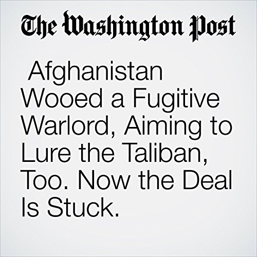 Afghanistan Wooed a Fugitive Warlord, Aiming to Lure the Taliban, Too. Now the Deal Is Stuck. copertina