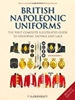 British Napoleonic Uniforms: The First Complete Illustrated Guide to Uniforms, Facings and Lace
