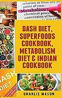 Dash Diet, Superfoods Cookbook, Metabolism Diet & Indian Cookbook