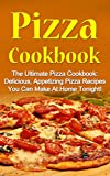 Pizza Cookbook: The Ultimate Pizza Cookbook: Delicious, Appetizing Pizza Recipes You Can Make At...