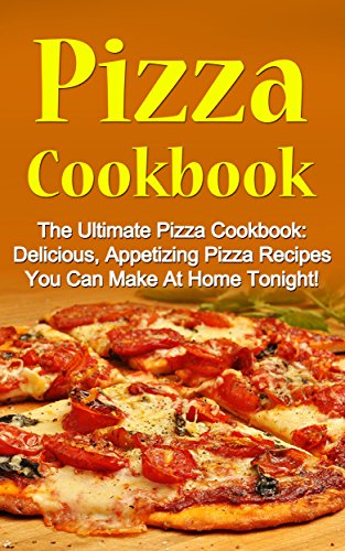Pizza Cookbook: The Ultimate Pizza Cookbook: Delicious, Appetizing Pizza Recipes You Can Make At Home Tonight! (Pizza Cookbook, Pizza Cookbook Recipes) by [Sandra McMillan]