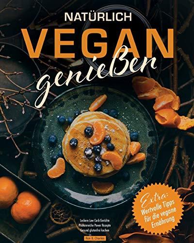 Natürlich vegan genießen: Leckere Low Carb Gerichte. Proteinreiche Power Rezepte. Gesund glutenfrei kochen. Wertvolle Tipps für die vegane Ernährung.