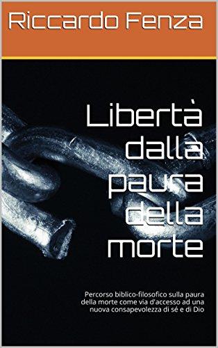 Libertà dalla paura della morte: Percorso biblico-filosofico sulla paura della morte come via d'accesso ad una nuova consapevolezza di sé e di Dio (Italian Edition)