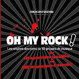 OH MY ROCK ! Les origines des noms de 101 groupes de musique + 101 Anecdotes insolites: Li...