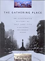 The Gathering Place: An Illustrated History of Salt Lake City 1560851325 Book Cover