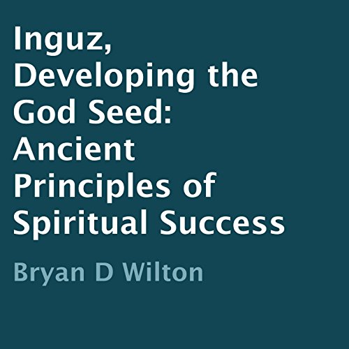 Inguz, Developing the God Seed     Ancient Principles of Spiritual Success              By:                                                                                                                                 Bryan D Wilton                               Narrated by:                                                                                                                                 Marie Hoffman                      Length: 1 hr and 36 mins     Not rated yet     Overall 0.0