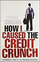 How I Caused the Credit Crunch: An Insider's Story of the Financial Meltdown by Tetsuya Ishikawa(2010-06-01)
