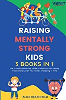 Raising Mentally Strong Kids: 3 BOOKS IN 1 The Ultimate Parenting Guide to Improve Your Family Relationships with Your Child's Wellbeing in Mind