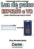 Implementando via WiFi o controle de Luz de palco com ESP8266 e VB Usando o NodeMCU programado no Arduino (Portuguese Edition)