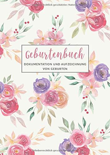 Geburtenbuch • Dokumentation und Aufzeichnung von Geburten: Ausführliches Dokumentations- und Auszeichnungsbuch für Hebammen • Din A4 Format • Platz ... als 75 Aufzeichnungsvorlagen • Motiv: Blumen