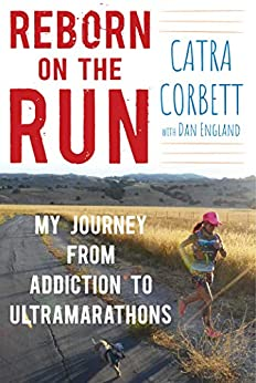 Reborn on the Run: My Journey from Addiction to Ultramarathons by [Catra Corbett]
