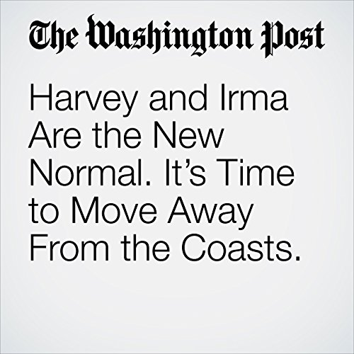 Harvey and Irma Are the New Normal. It's Time to Move Away From the Coasts. copertina
